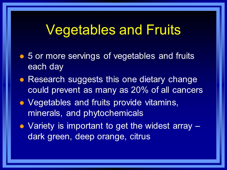 Vegetables and Fruits l 5 or more servings of vegetables and fruits each day l Research suggests this one dietary change could prevent as many as 20%