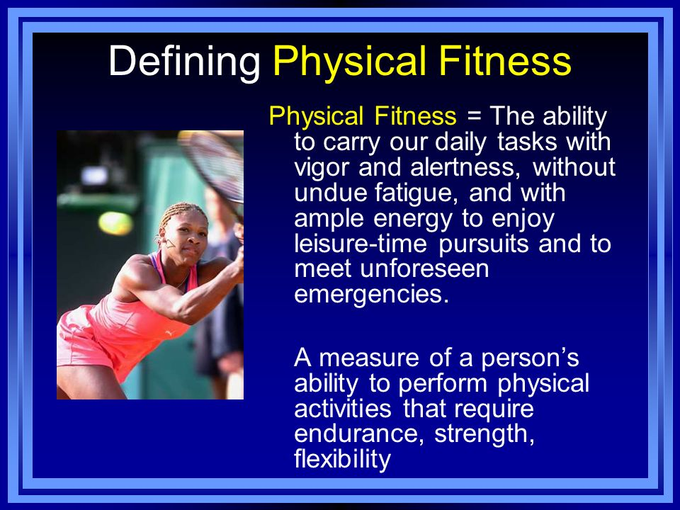Defining Physical Fitness Physical Fitness = The ability to carry our daily tasks with vigor and alertness, without undue fatigue, and with ample ener
