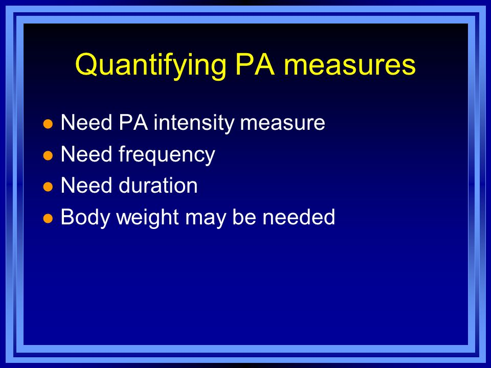 Quantifying PA measures l Need PA intensity measure l Need frequency l Need duration l Body weight may be needed