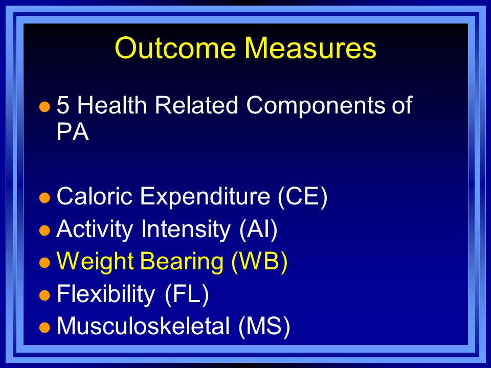 Outcome Measures l 5 Health Related Components of PA l Caloric Expenditure (CE) l Activity Intensity (AI) l Weight Bearing (WB) l Flexibility (FL) l M