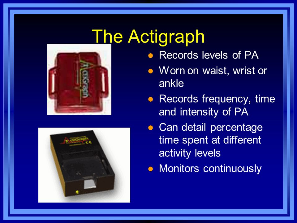 The Actigraph l Records levels of PA l Worn on waist, wrist or ankle l Records frequency, time and intensity of PA l Can detail percentage time spent
