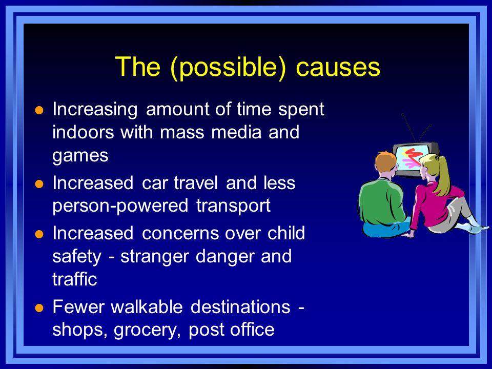 l Increasing amount of time spent indoors with mass media and games l Increased car travel and less person-powered transport l Increased concerns over