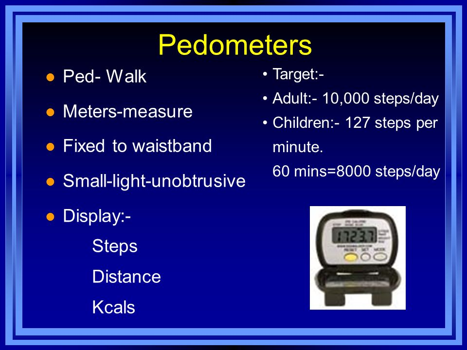 Pedometers l Ped- Walk l Meters-measure l Fixed to waistband l Small-light-unobtrusive l Display:- Steps Distance Kcals Target:- Adult:- 10,000 steps/