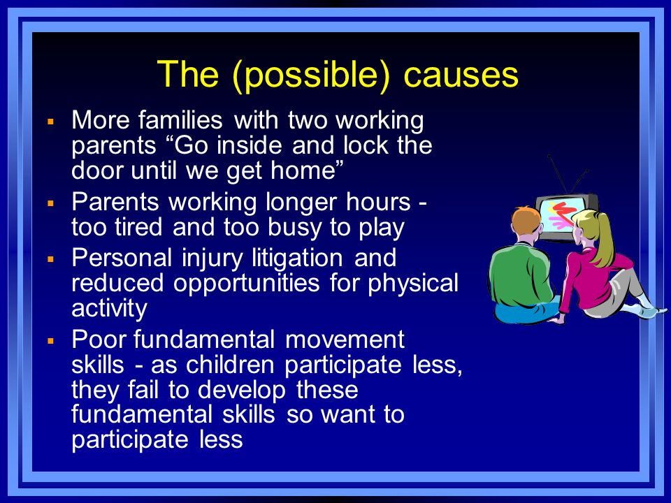 l Schools increasingly reluctant to devote time to health education Poor fundamental movement skills - as children participate less, they fail to develop these fundamental skills so want to participate less The (possible) causes