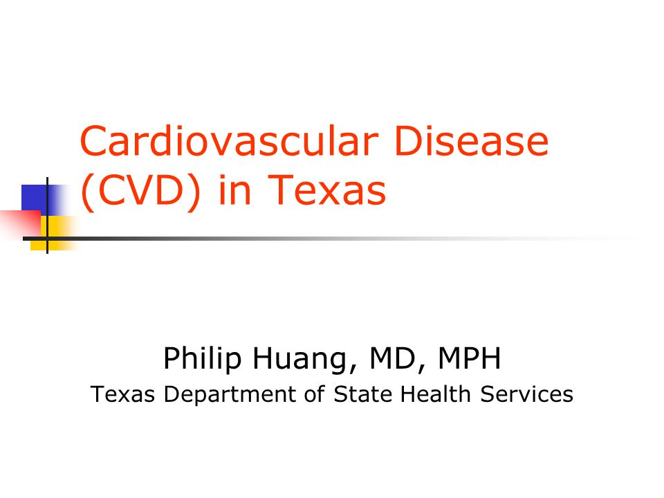 Cardiovascular Disease (CVD) in Texas Philip Huang, MD, MPH Texas Department of State Health Services
