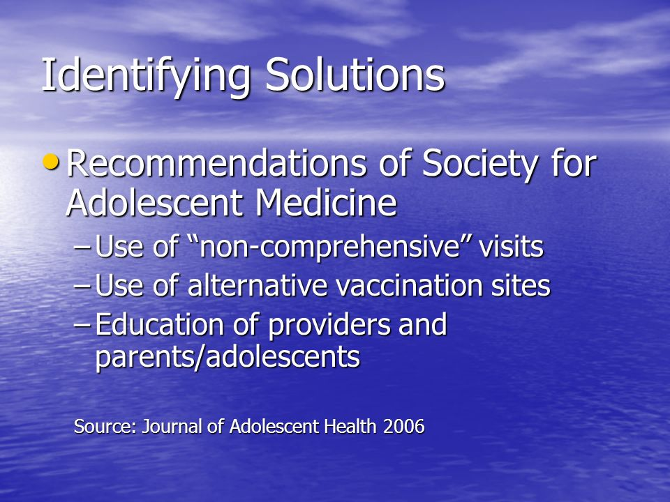 Identifying Solutions Recommendations of Society for Adolescent Medicine Recommendations of Society for Adolescent Medicine –Use of non-comprehensive visits –Use of alternative vaccination sites –Education of providers and parents/adolescents Source: Journal of Adolescent Health 2006