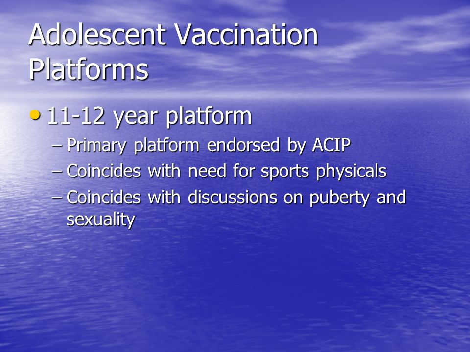 Adolescent Vaccination Platforms 11-12 year platform 11-12 year platform –Primary platform endorsed by ACIP –Coincides with need for sports physicals –Coincides with discussions on puberty and sexuality