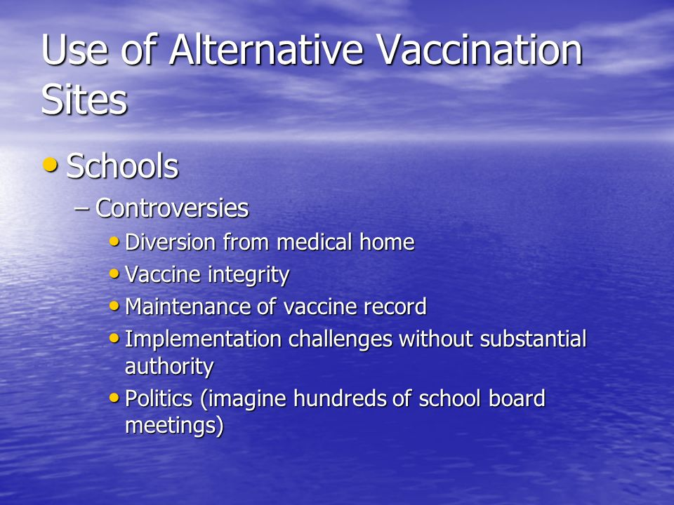 Use of Alternative Vaccination Sites Schools Schools –Controversies Diversion from medical home Diversion from medical home Vaccine integrity Vaccine integrity Maintenance of vaccine record Maintenance of vaccine record Implementation challenges without substantial authority Implementation challenges without substantial authority Politics (imagine hundreds of school board meetings) Politics (imagine hundreds of school board meetings)