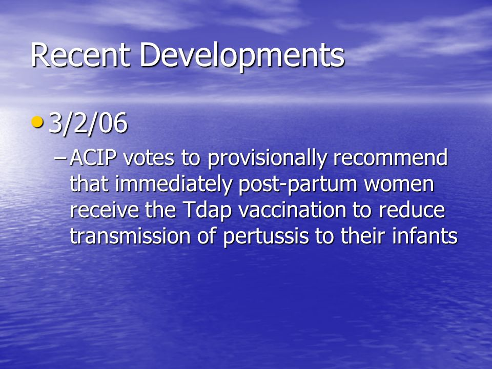 Recent Developments 3/2/06 3/2/06 –ACIP votes to provisionally recommend that immediately post-partum women receive the Tdap vaccination to reduce transmission of pertussis to their infants