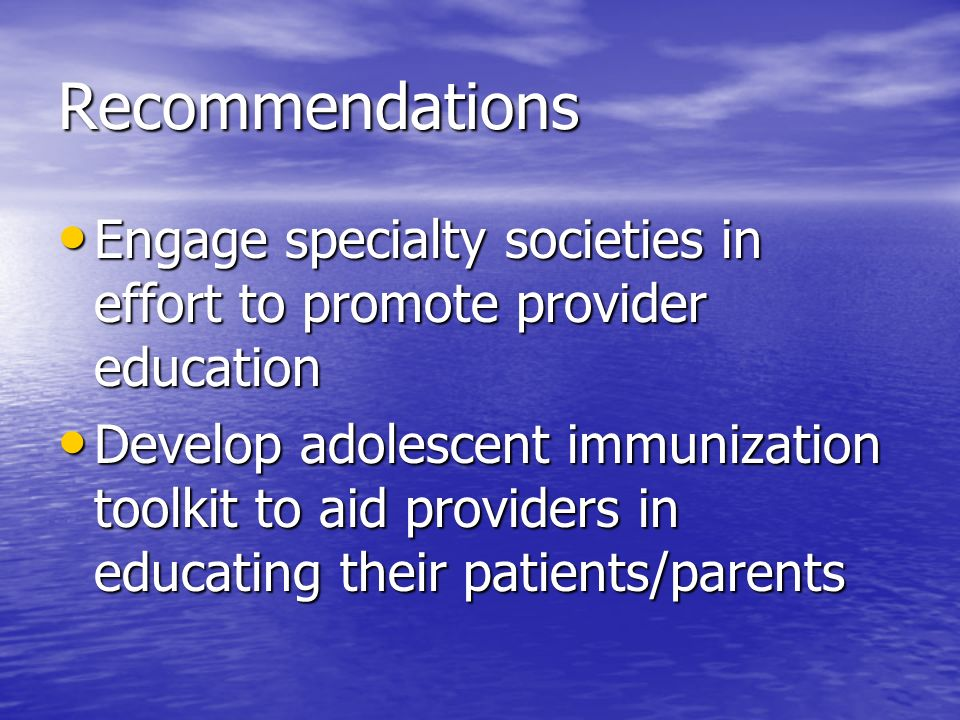 Recommendations Engage specialty societies in effort to promote provider education Engage specialty societies in effort to promote provider education Develop adolescent immunization toolkit to aid providers in educating their patients/parents Develop adolescent immunization toolkit to aid providers in educating their patients/parents