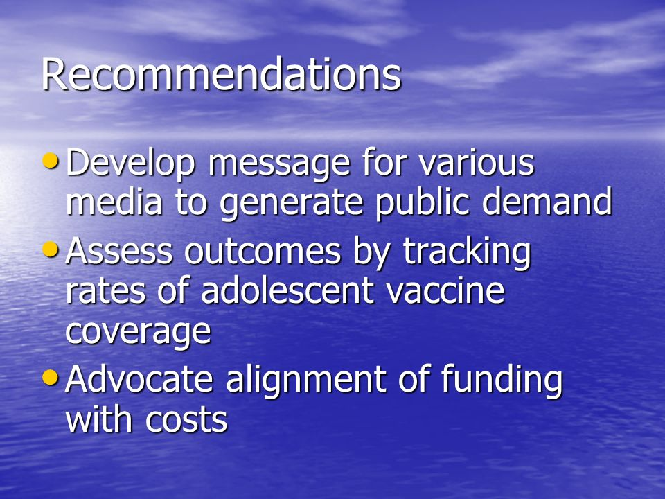 Recommendations Develop message for various media to generate public demand Develop message for various media to generate public demand Assess outcomes by tracking rates of adolescent vaccine coverage Assess outcomes by tracking rates of adolescent vaccine coverage Advocate alignment of funding with costs Advocate alignment of funding with costs