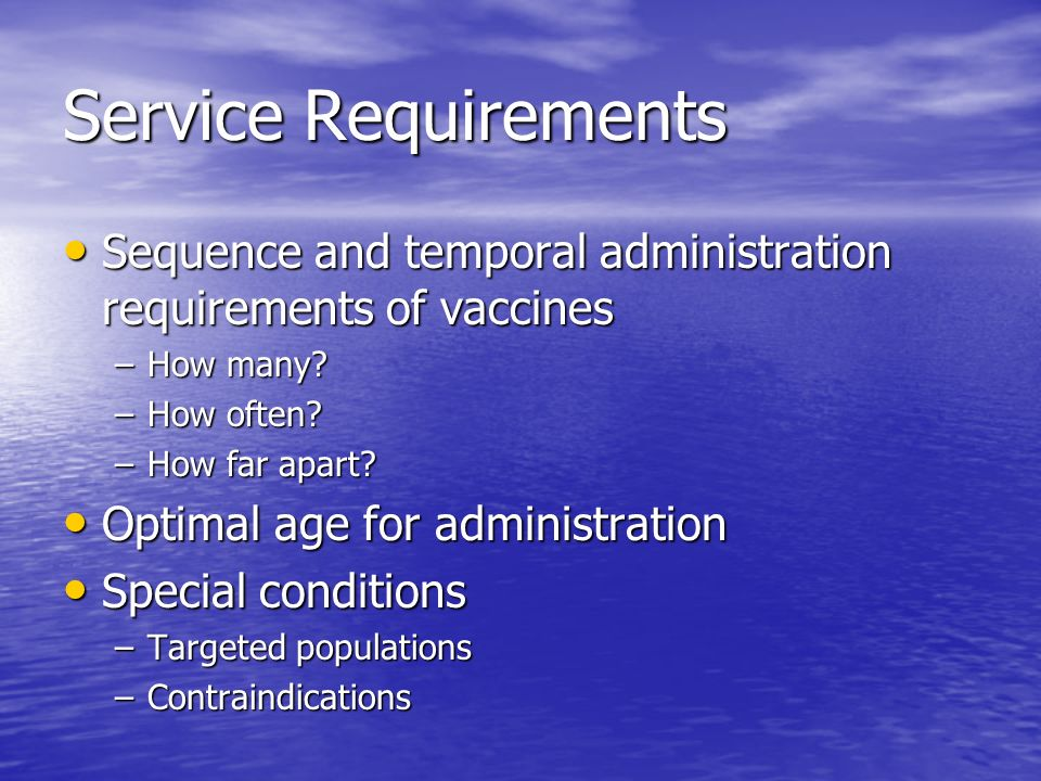Service Requirements Sequence and temporal administration requirements of vaccines Sequence and temporal administration requirements of vaccines –How many.