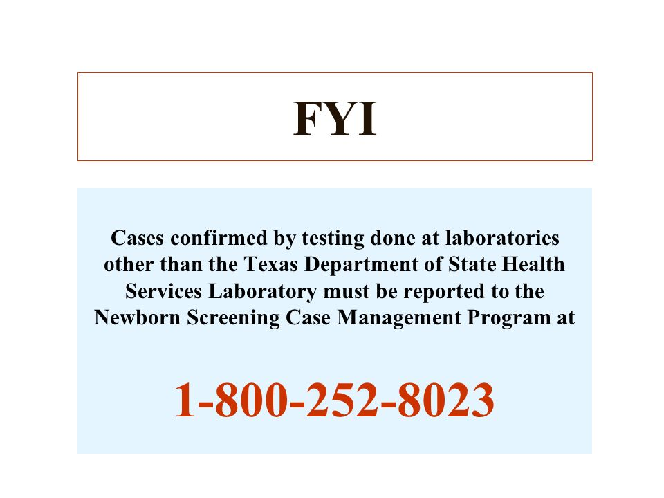 For information regarding newborn screening results between the hours of 8:00 - 5:00, Monday - Friday you may call the DSHS Lab at 512 - 458 - 7578