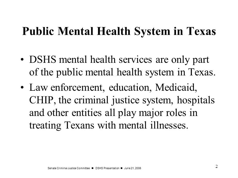 Senate Criminal Justice Committee DSHS Presentation June 21, 2006 2 Public Mental Health System in Texas DSHS mental health services are only part of the public mental health system in Texas.