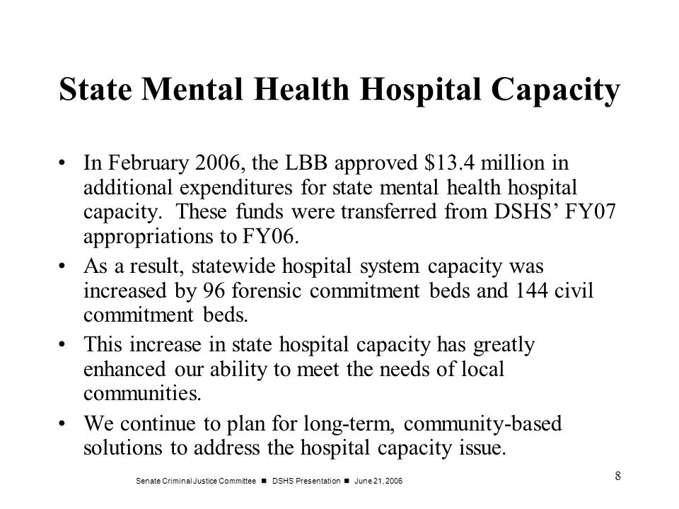 Senate Criminal Justice Committee DSHS Presentation June 21, 2006 8 State Mental Health Hospital Capacity In February 2006, the LBB approved $13.4 million in additional expenditures for state mental health hospital capacity.