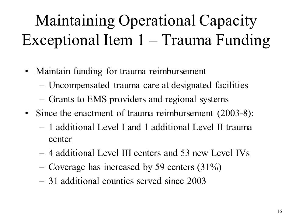 16 Maintaining Operational Capacity Exceptional Item 1 – Trauma Funding Maintain funding for trauma reimbursement –Uncompensated trauma care at designated facilities –Grants to EMS providers and regional systems Since the enactment of trauma reimbursement (2003-8): –1 additional Level I and 1 additional Level II trauma center –4 additional Level III centers and 53 new Level IVs –Coverage has increased by 59 centers (31%) –31 additional counties served since 2003