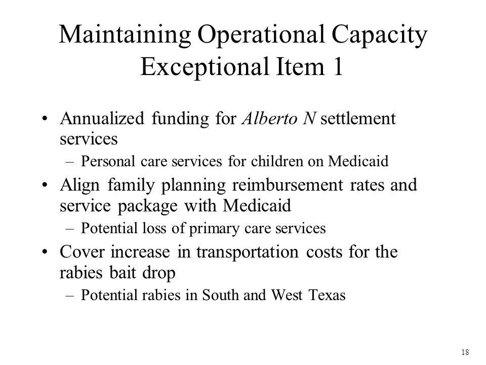 18 Maintaining Operational Capacity Exceptional Item 1 Annualized funding for Alberto N settlement services –Personal care services for children on Medicaid Align family planning reimbursement rates and service package with Medicaid –Potential loss of primary care services Cover increase in transportation costs for the rabies bait drop –Potential rabies in South and West Texas