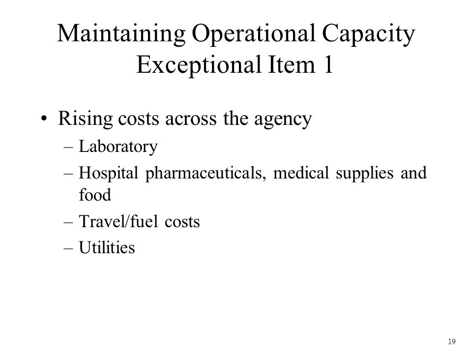 19 Maintaining Operational Capacity Exceptional Item 1 Rising costs across the agency –Laboratory –Hospital pharmaceuticals, medical supplies and food –Travel/fuel costs –Utilities