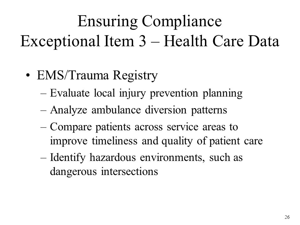 26 EMS/Trauma Registry –Evaluate local injury prevention planning –Analyze ambulance diversion patterns –Compare patients across service areas to improve timeliness and quality of patient care –Identify hazardous environments, such as dangerous intersections Ensuring Compliance Exceptional Item 3 – Health Care Data