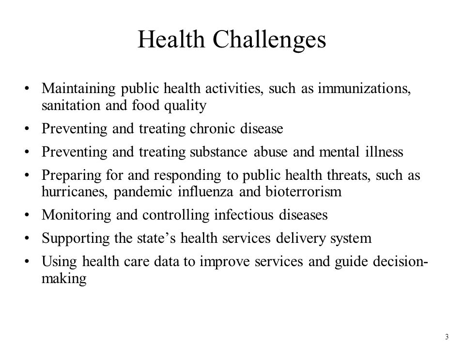 3 Health Challenges Maintaining public health activities, such as immunizations, sanitation and food quality Preventing and treating chronic disease Preventing and treating substance abuse and mental illness Preparing for and responding to public health threats, such as hurricanes, pandemic influenza and bioterrorism Monitoring and controlling infectious diseases Supporting the states health services delivery system Using health care data to improve services and guide decision- making