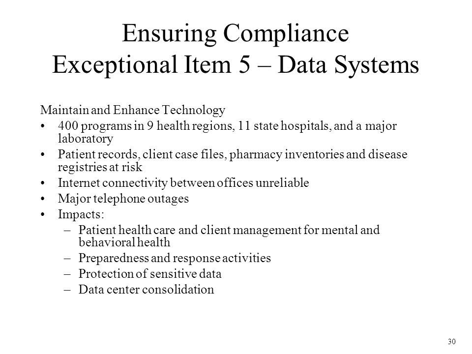 30 Ensuring Compliance Exceptional Item 5 – Data Systems Maintain and Enhance Technology 400 programs in 9 health regions, 11 state hospitals, and a major laboratory Patient records, client case files, pharmacy inventories and disease registries at risk Internet connectivity between offices unreliable Major telephone outages Impacts: –Patient health care and client management for mental and behavioral health –Preparedness and response activities –Protection of sensitive data –Data center consolidation
