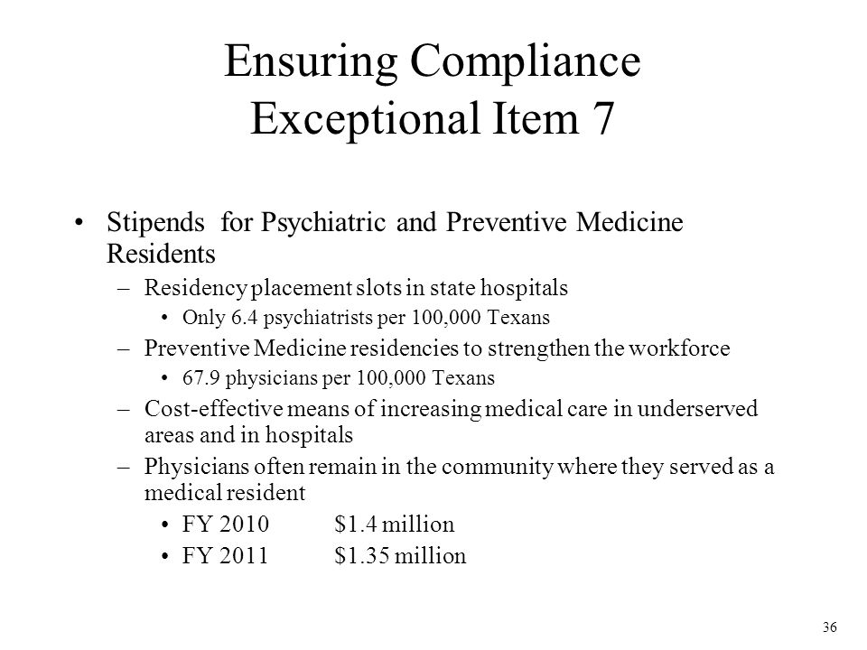 36 Ensuring Compliance Exceptional Item 7 Stipends for Psychiatric and Preventive Medicine Residents –Residency placement slots in state hospitals Onl