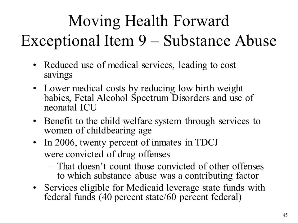 45 Reduced use of medical services, leading to cost savings Lower medical costs by reducing low birth weight babies, Fetal Alcohol Spectrum Disorders and use of neonatal ICU Benefit to the child welfare system through services to women of childbearing age In 2006, twenty percent of inmates in TDCJ were convicted of drug offenses –That doesnt count those convicted of other offenses to which substance abuse was a contributing factor Services eligible for Medicaid leverage state funds with federal funds (40 percent state/60 percent federal) Moving Health Forward Exceptional Item 9 – Substance Abuse