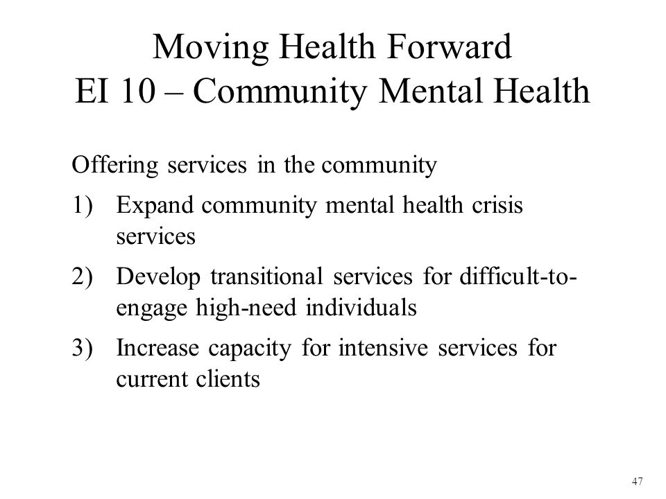47 Offering services in the community 1)Expand community mental health crisis services 2)Develop transitional services for difficult-to- engage high-n