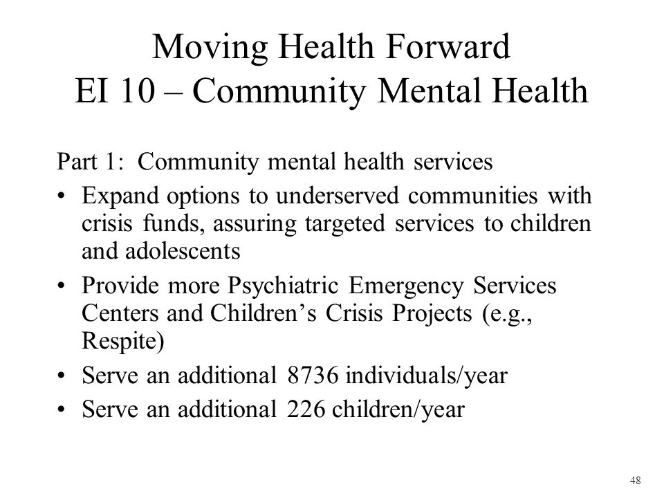 48 Part 1: Community mental health services Expand options to underserved communities with crisis funds, assuring targeted services to children and adolescents Provide more Psychiatric Emergency Services Centers and Childrens Crisis Projects (e.g., Respite) Serve an additional 8736 individuals/year Serve an additional 226 children/year Moving Health Forward EI 10 – Community Mental Health