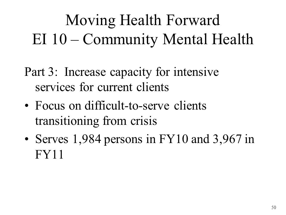 50 Part 3: Increase capacity for intensive services for current clients Focus on difficult-to-serve clients transitioning from crisis Serves 1,984 per