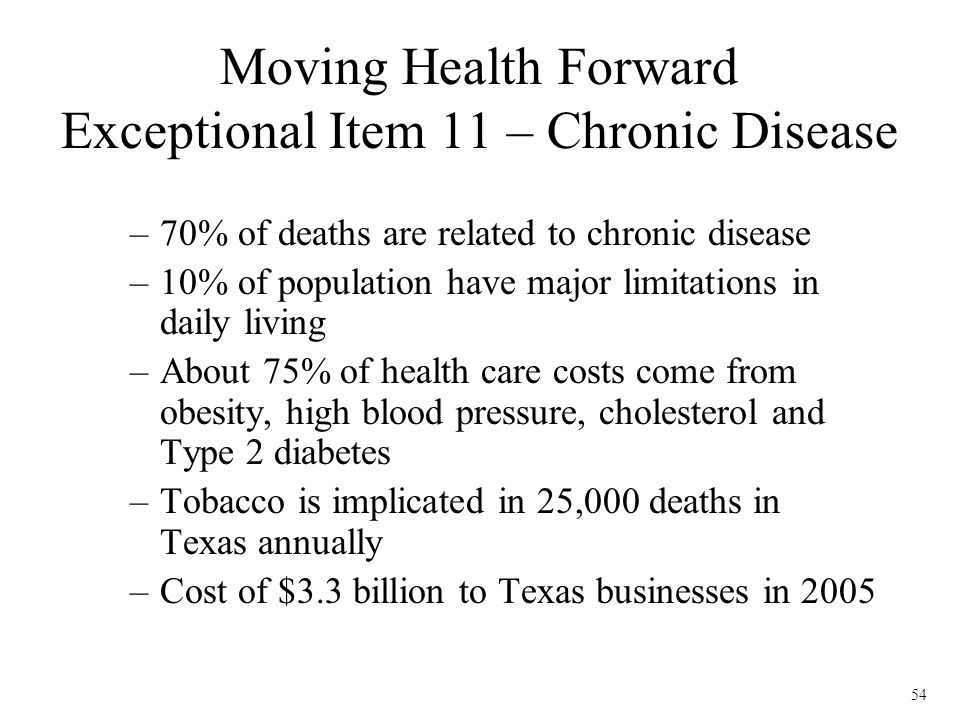 54 Moving Health Forward Exceptional Item 11 – Chronic Disease –70% of deaths are related to chronic disease –10% of population have major limitations