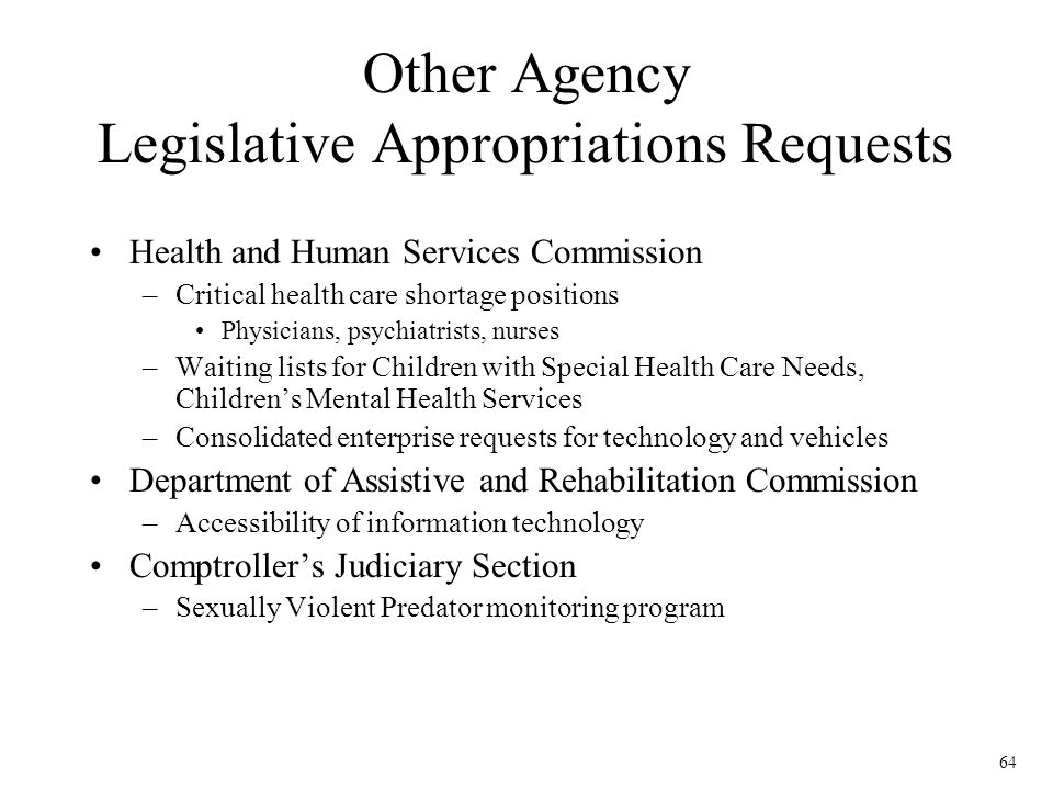 64 Other Agency Legislative Appropriations Requests Health and Human Services Commission –Critical health care shortage positions Physicians, psychiat