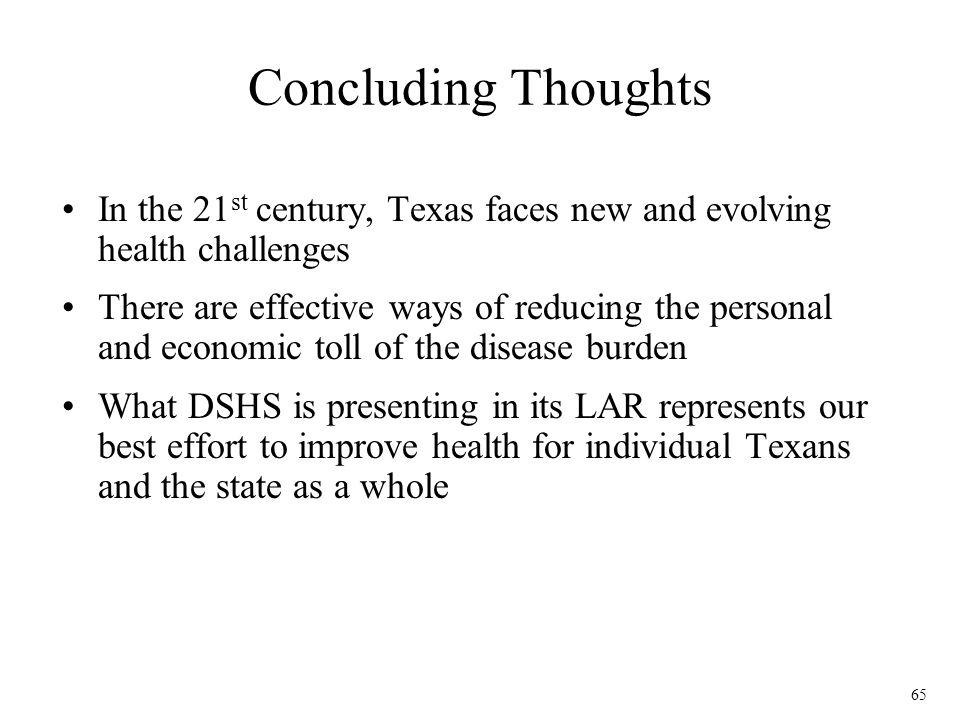 65 Concluding Thoughts In the 21 st century, Texas faces new and evolving health challenges There are effective ways of reducing the personal and econ