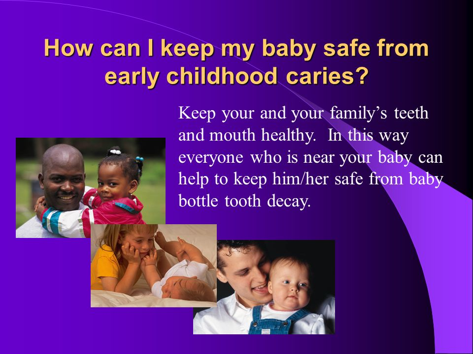 How can I keep my baby safe from early childhood caries? Trade the bottle for a cup by 1 year of age. Brush your child's teeth as soon as they appear