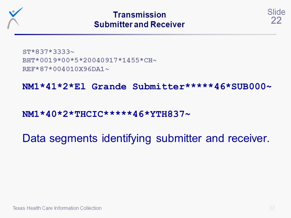 22 Slide 22 Texas Health Care Information Collection Transmission Submitter and Receiver ST*837*3333~ BHT*0019*00*5*20040917*1455*CH~ REF*87*004010X96