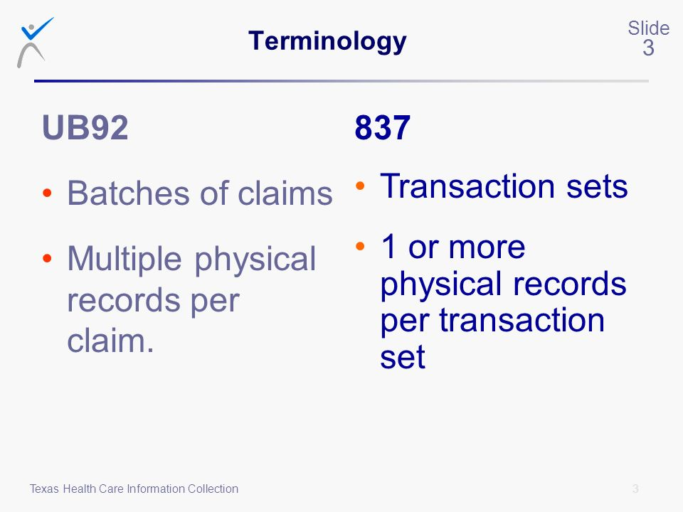3 Slide 3 Texas Health Care Information Collection Terminology UB92 Batches of claims Multiple physical records per claim. 837 Transaction sets 1 or m