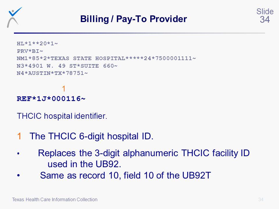 34 Slide 34 Texas Health Care Information Collection Billing / Pay-To Provider HL*1**20*1~ PRV*BI~ NM1*85*2*TEXAS STATE HOSPITAL*****24*7500001111~ N3