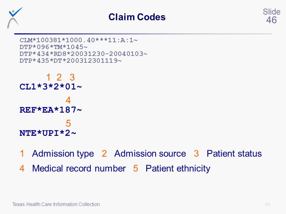 46 Slide 46 Texas Health Care Information Collection Claim Codes CLM*100381*1000.40***11:A:1~ DTP*096*TM*1045~ DTP*434*RD8*20031230-20040103~ DTP*435*