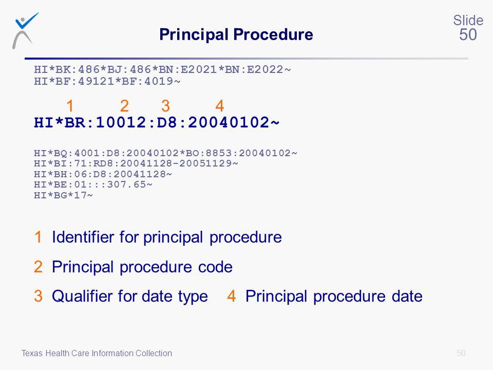 50 Slide 50 Texas Health Care Information Collection Principal Procedure HI*BK:486*BJ:486*BN:E2021*BN:E2022~ HI*BF:49121*BF:4019~ 1 2 3 4 HI*BR:10012: