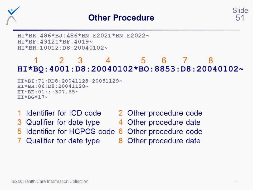 51 Slide 51 Texas Health Care Information Collection Other Procedure HI*BK:486*BJ:486*BN:E2021*BN:E2022~ HI*BF:49121*BF:4019~ HI*BR:10012:D8:20040102~