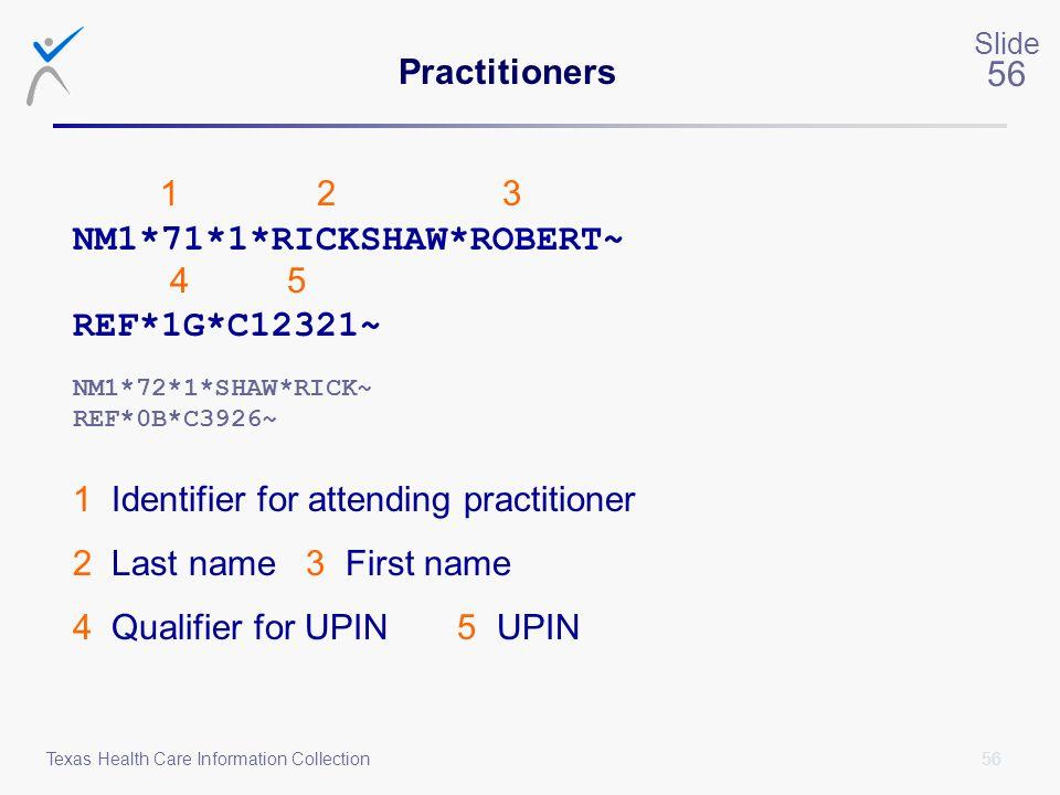 56 Slide 56 Texas Health Care Information Collection Practitioners 1 2 3 NM1*71*1*RICKSHAW*ROBERT~ 4 5 REF*1G*C12321~ NM1*72*1*SHAW*RICK~ REF*0B*C3926