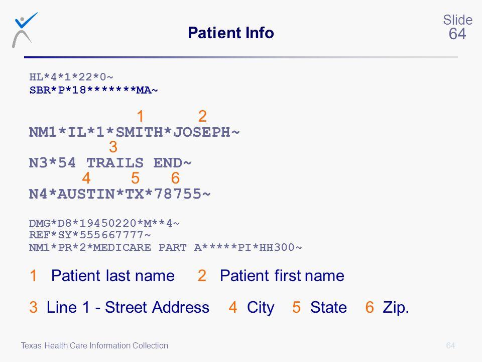 64 Slide 64 Texas Health Care Information Collection Patient Info HL*4*1*22*0~ SBR*P*18*******MA~ 1 2 NM1*IL*1*SMITH*JOSEPH~ 3 N3*54 TRAILS END~ 4 5 6