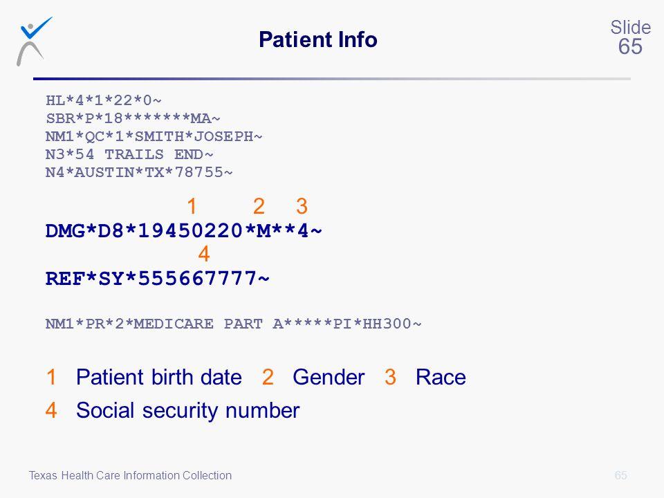 65 Slide 65 Texas Health Care Information Collection Patient Info HL*4*1*22*0~ SBR*P*18*******MA~ NM1*QC*1*SMITH*JOSEPH~ N3*54 TRAILS END~ N4*AUSTIN*T