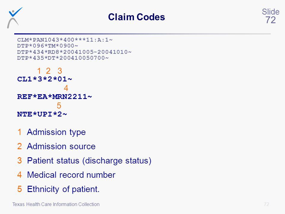 72 Slide 72 Texas Health Care Information Collection Claim Codes CLM*PAN1043*400***11:A:1~ DTP*096*TM*0900~ DTP*434*RD8*20041005-20041010~ DTP*435*DT*