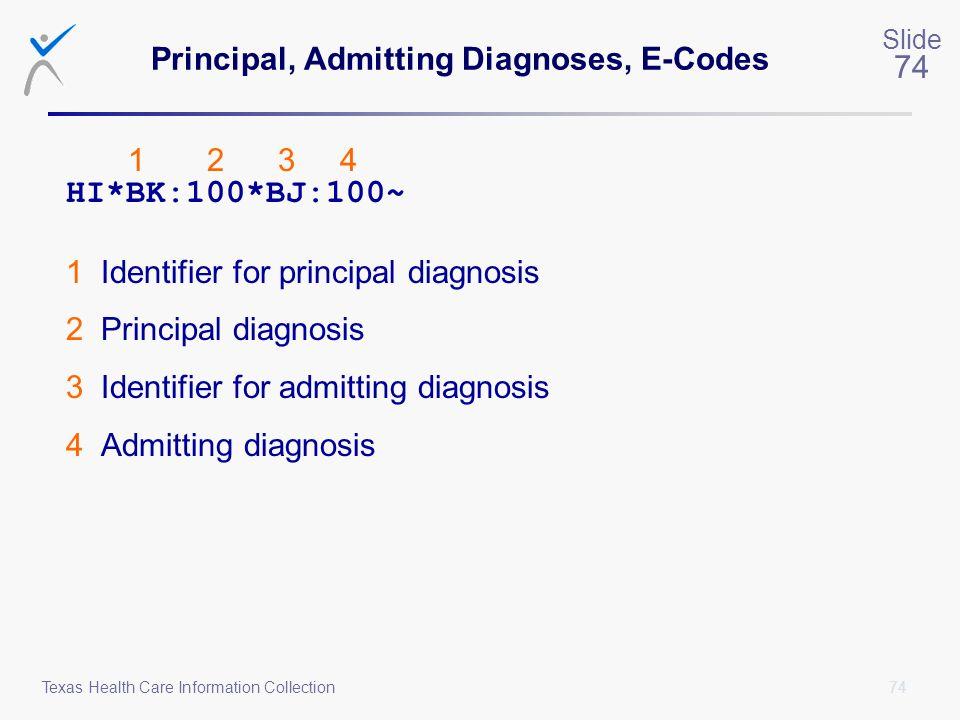 74 Slide 74 Texas Health Care Information Collection Principal, Admitting Diagnoses, E-Codes 1 2 3 4 HI*BK:100*BJ:100~ 1 Identifier for principal diag