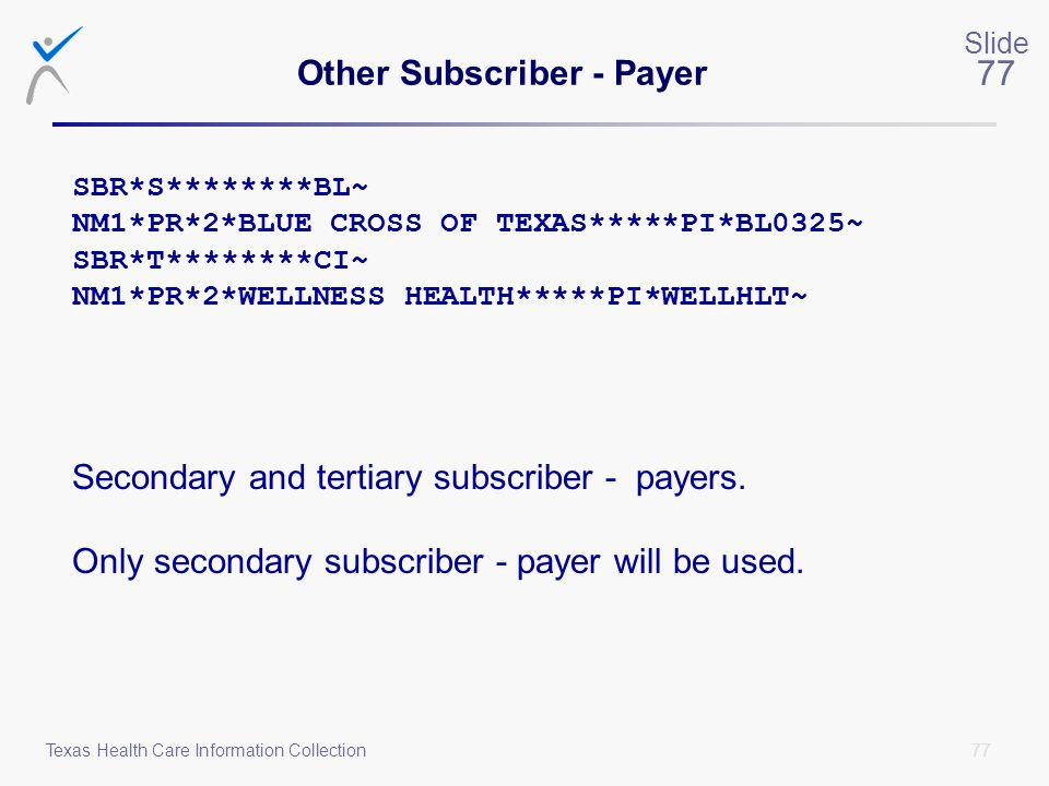 77 Slide 77 Texas Health Care Information Collection Other Subscriber - Payer SBR*S********BL~ NM1*PR*2*BLUE CROSS OF TEXAS*****PI*BL0325~ SBR*T******