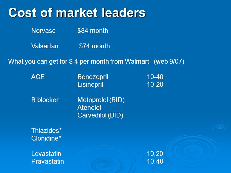 Cost of market leaders Norvasc $84 month Valsartan $74 month What you can get for $ 4 per month from Walmart (web 9/07) ACE Benezepril 10-40 Lisinopril 10-20 B blocker Metoprolol (BID) Atenelol Carvedilol (BID) Thiazides* Clonidine* Lovastatin 10,20 Pravastatin 10-40