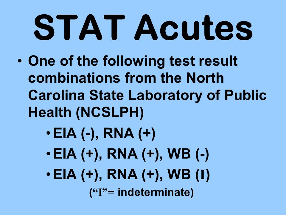 STAT Acutes One of the following test result combinations from the North Carolina State Laboratory of Public Health (NCSLPH) EIA (-), RNA (+) EIA (+),