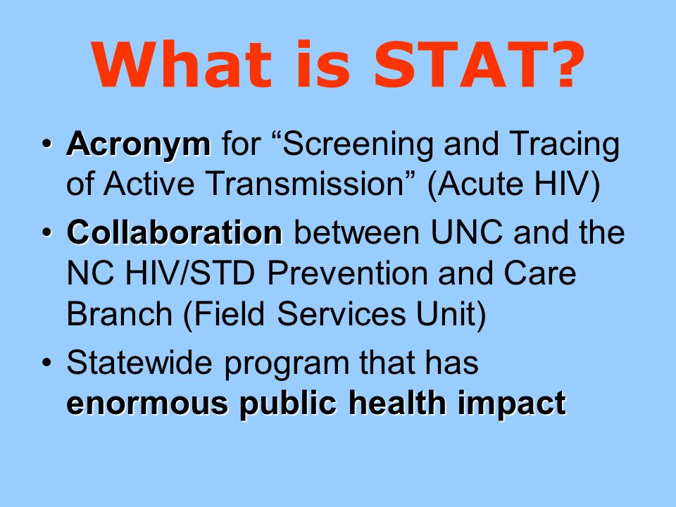 What is STAT? AcronymAcronym for Screening and Tracing of Active Transmission (Acute HIV) CollaborationCollaboration between UNC and the NC HIV/STD Pr