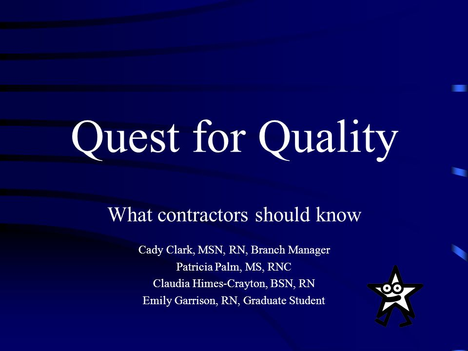 Quest for Quality What contractors should know Cady Clark, MSN, RN, Branch Manager Patricia Palm, MS, RNC Claudia Himes-Crayton, BSN, RN Emily Garrison, RN, Graduate Student